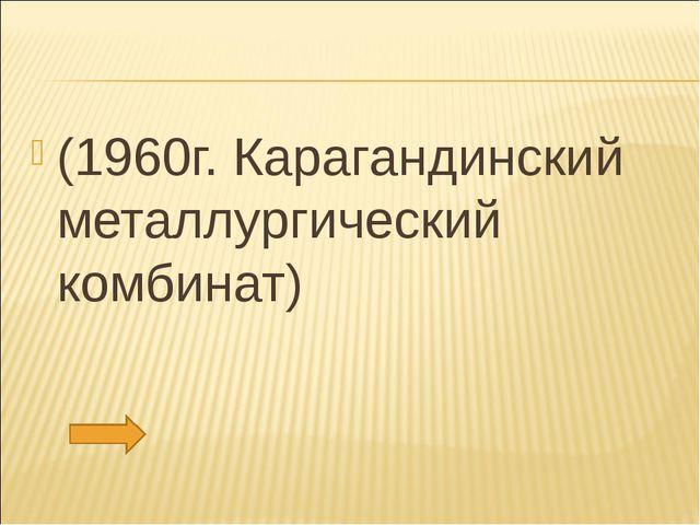 (1960г. Карагандинский металлургический комбинат)
