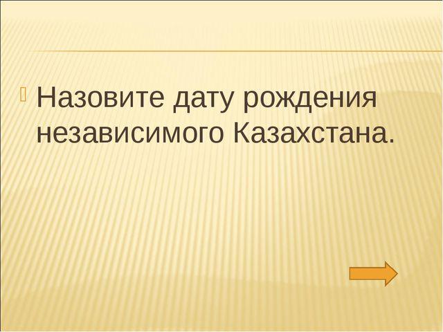 Назовите дату рождения независимого Казахстана.