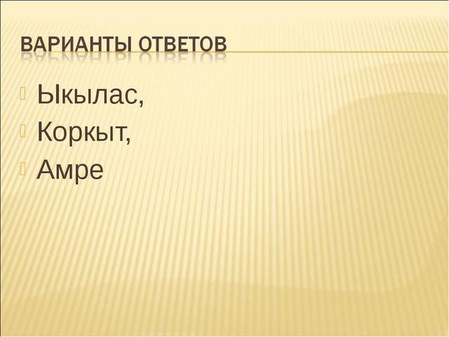 Ыкылас, Коркыт, Амре