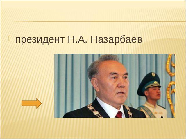 президент Н.А. Назарбаев