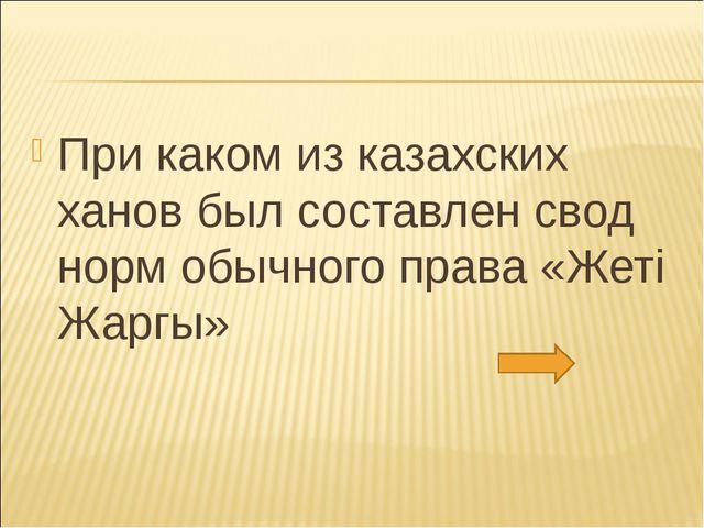 При каком из казахских ханов был составлен свод норм обычного права «Жетi Жар...