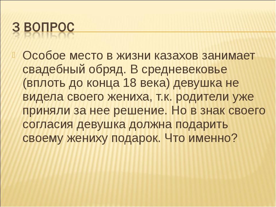 Особое место в жизни казахов занимает свадебный обряд. В средневековье (вплот...