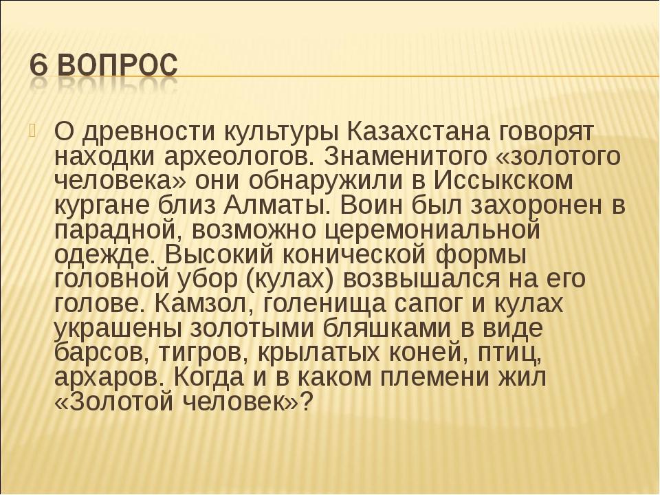 О древности культуры Казахстана говорят находки археологов. Знаменитого «золо...