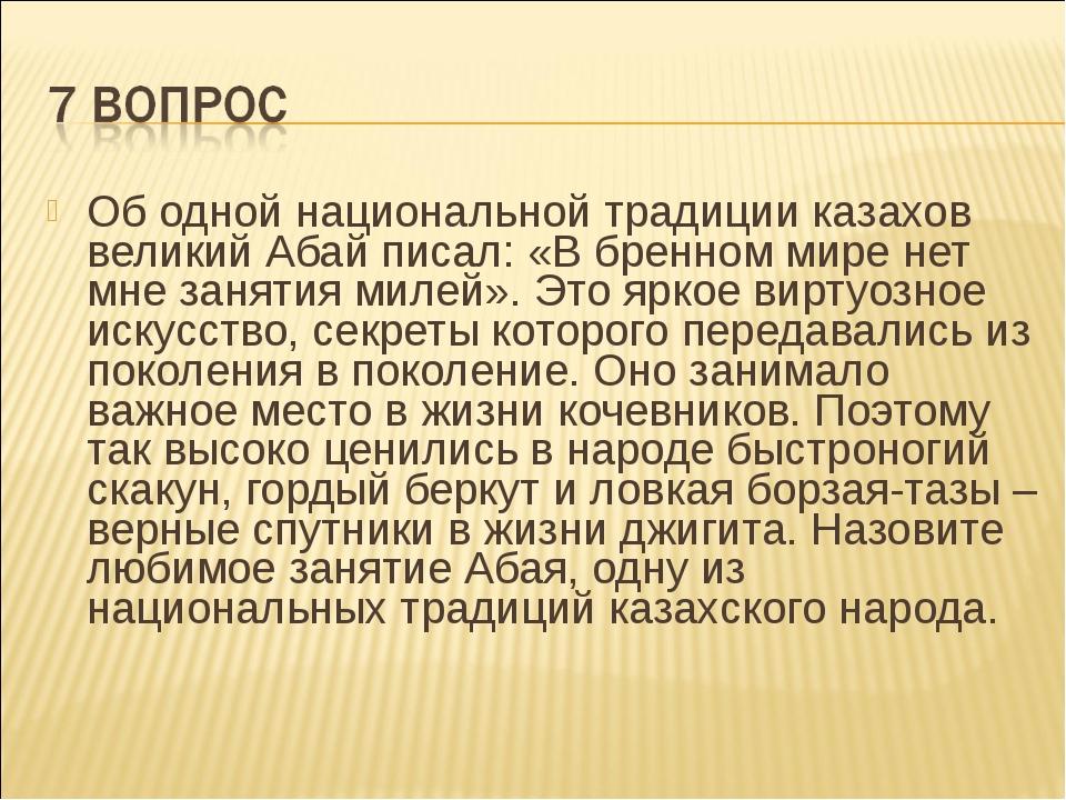 Об одной национальной традиции казахов великий Абай писал: «В бренном мире не...