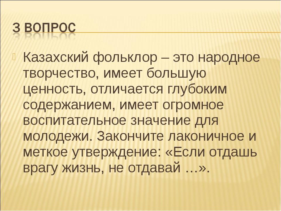 Казахский фольклор – это народное творчество, имеет большую ценность, отличае...