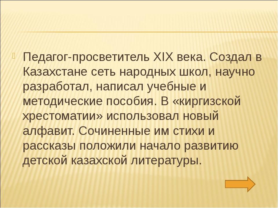 Педагог-просветитель XIX века. Создал в Казахстане сеть народных школ, научно...