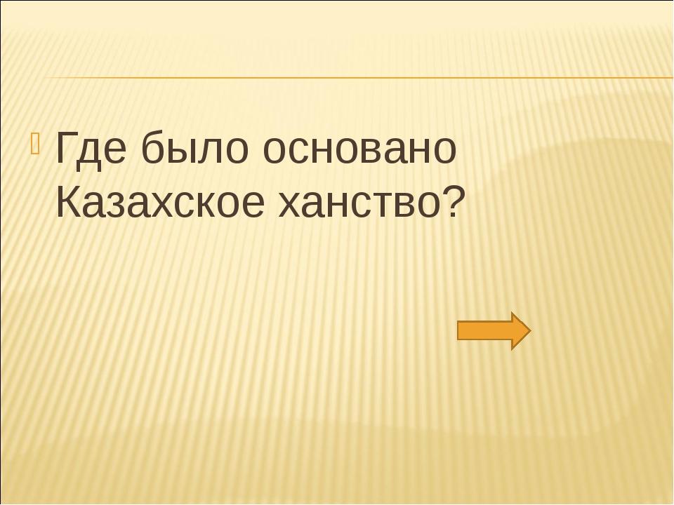 Где было основано Казахское ханство?