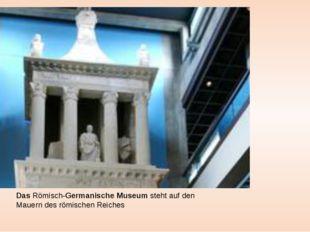 DasRömisch-GermanischeMuseum steht auf den Mauern des römischen Reiches