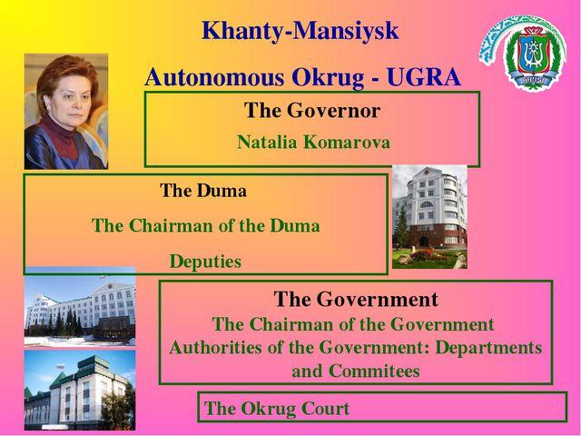 Khanty-Mansiysk Autonomous Okrug - UGRA The Governor The Government The Chair...