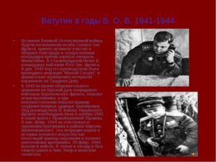 Ватутин в годы В. О. В. 1941-1944 Во время Великой Отечественной войны, будуч