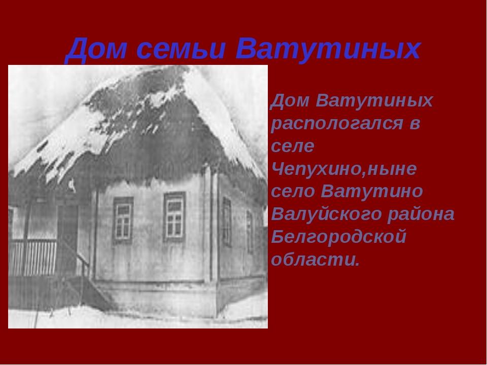 Дом семьи Ватутиных Дом Ватутиных распологался в селе Чепухино,ныне село Вату...