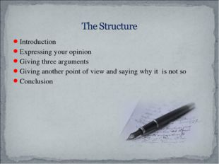 Introduction Expressing your opinion Giving three arguments Giving another po