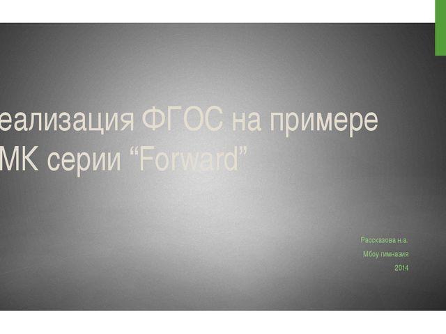 "Реализация ФГОС на примере УМК серии ""Forward"" Рассказова н.а. Мбоу гимназия..."