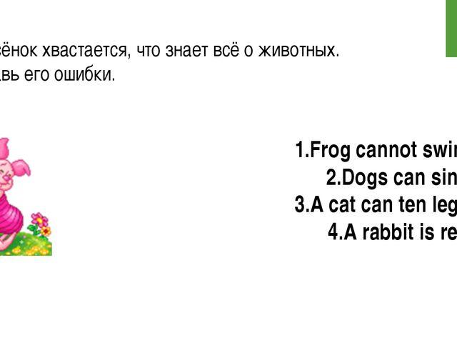 Поросёнок хвастается, что знает всё о животных. Исправь его ошибки. 1.Frog ca...