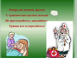 Теперь вы поняли, друзья: С гриппом нам шутить нельзя! Не простужайтесь, зак