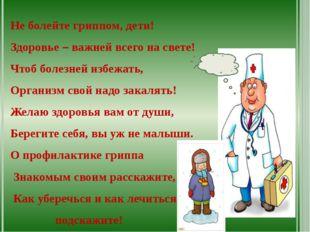 Не болейте гриппом, дети! Здоровье – важней всего на свете! Чтоб болезней из