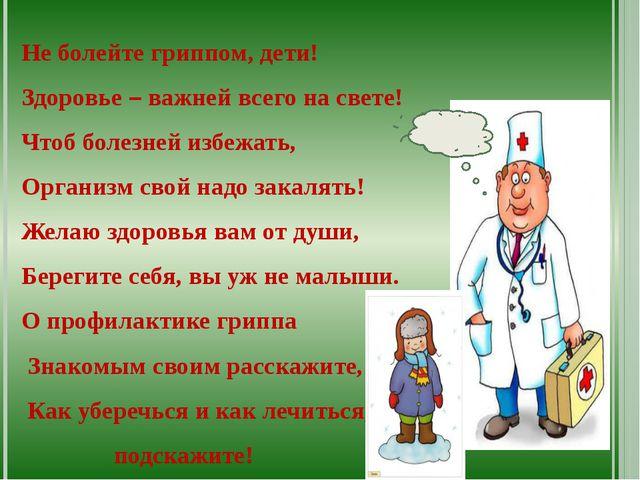 Не болейте гриппом, дети! Здоровье – важней всего на свете! Чтоб болезней из...