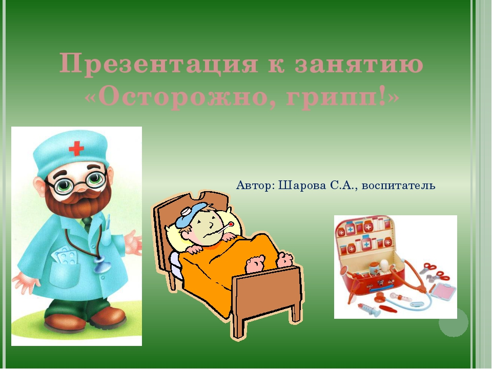 Презентация к занятию «Осторожно, грипп!» Автор: Шарова С.А., воспитатель