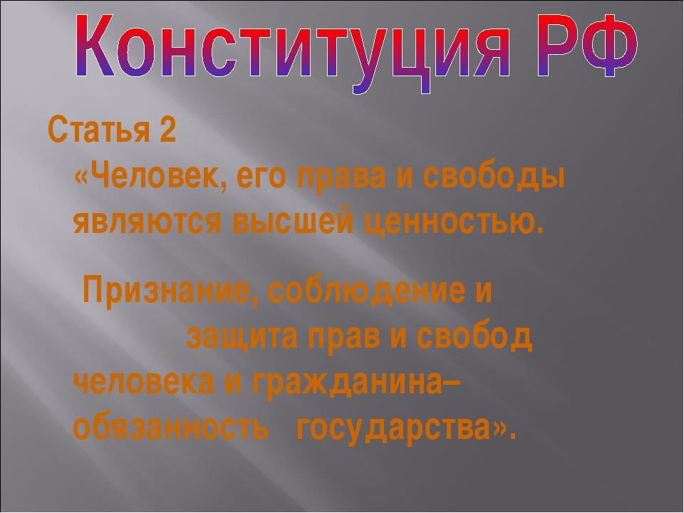 Статья 2 «Человек, его права и свободы являются высшей ценностью. Признание,...