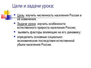 Цели и задачи урока: Цель: изучить численность населения России и её изменени