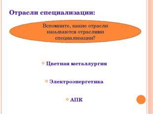 Отрасли специализации: Цветная металлургия Электроэнергетика АПК Вспомните, к
