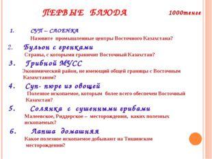 ПЕРВЫЕ БЛЮДА 1. СУП – СЛОЕНКА Назовите промышленные центры Восточного Казахст