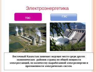 Электроэнергетика ГЭС ТЭС Восточный Казахстан занимает ведущее место среди д