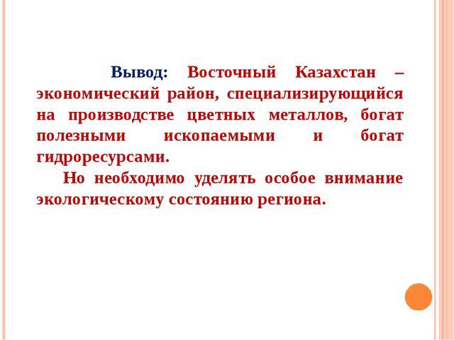 Вывод: Восточный Казахстан – экономический район, специализирующийся на прои...
