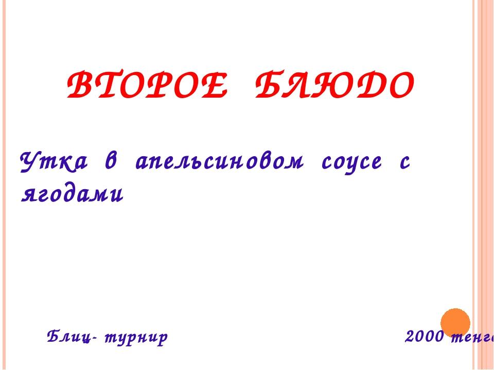 ВТОРОЕ БЛЮДО Утка в апельсиновом соусе с ягодами Блиц- турнир 2000 тенге