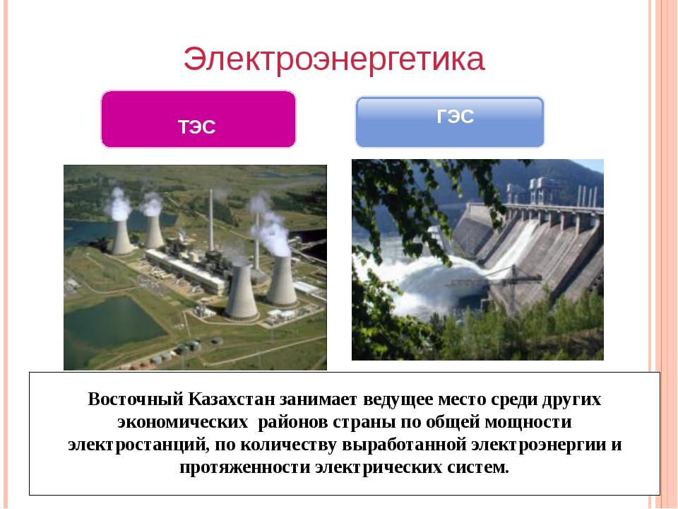 Электроэнергетика ГЭС ТЭС Восточный Казахстан занимает ведущее место среди д...