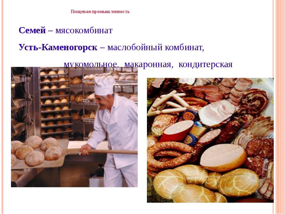 Пищевая промышленность Семей – мясокомбинат Усть-Каменогорск – маслобойный к...