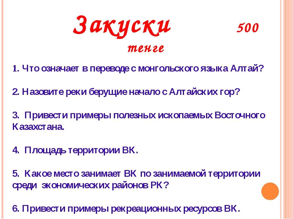 Закуски 500 тенге 1. Что означает в переводе с монгольского языка Алтай? 2....