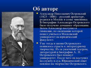 Об авторе Александр Николаевич Островский (1823 - 1886) – русский драматург,