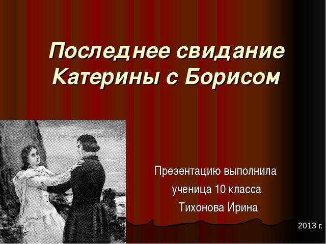 Последнее свидание Катерины с Борисом Презентацию выполнила ученица 10 класса...