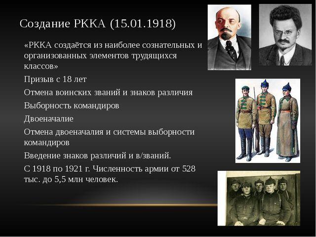 Создание РККА (15.01.1918) «РККА создаётся из наиболее сознательных и организ...