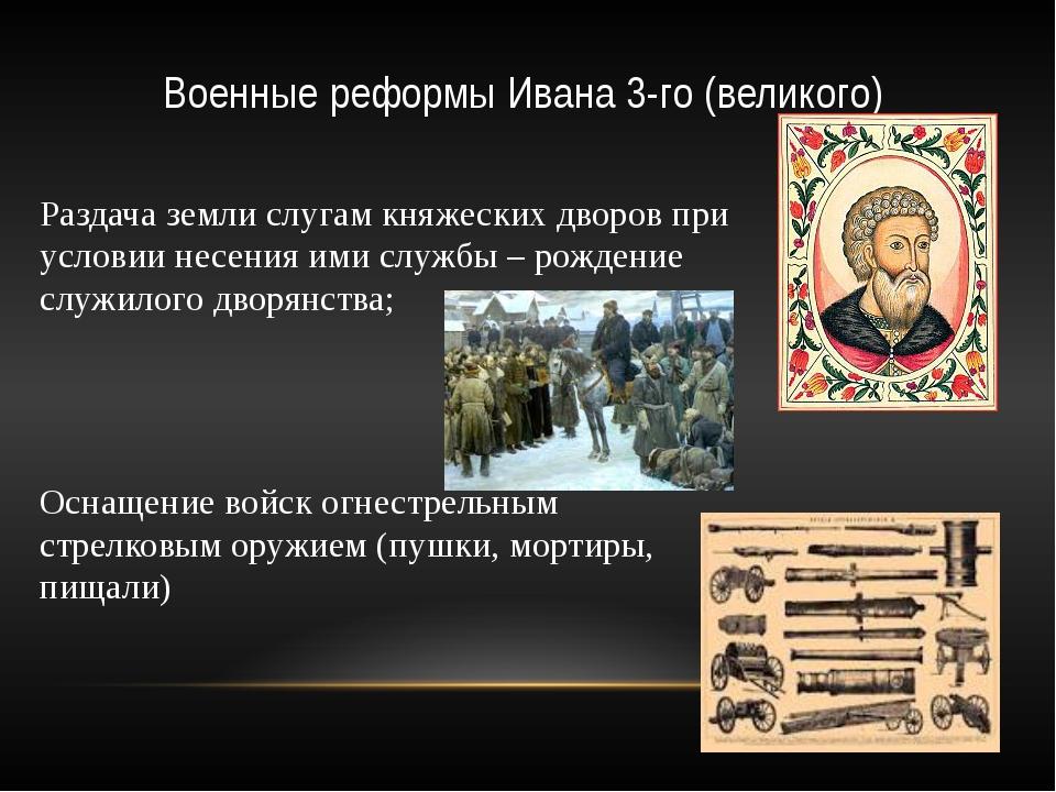 Военные реформы Ивана 3-го (великого) Раздача земли слугам княжеских дворов п...