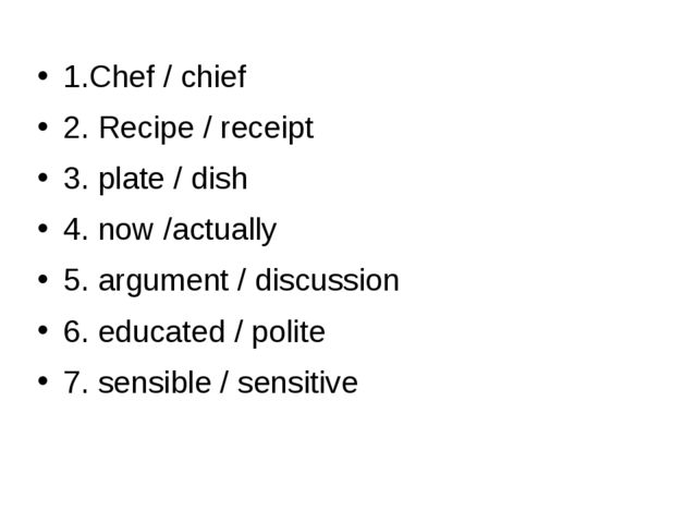 1.Chef / chief 2. Recipe / receipt 3. plate / dish 4. now /actually 5. argum...