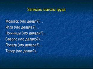Записать глаголы труда Молоток (что делал?)… Игла (что делала?)… Ножницы (что