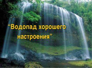 """""""Водопад хорошего настроения"""""""