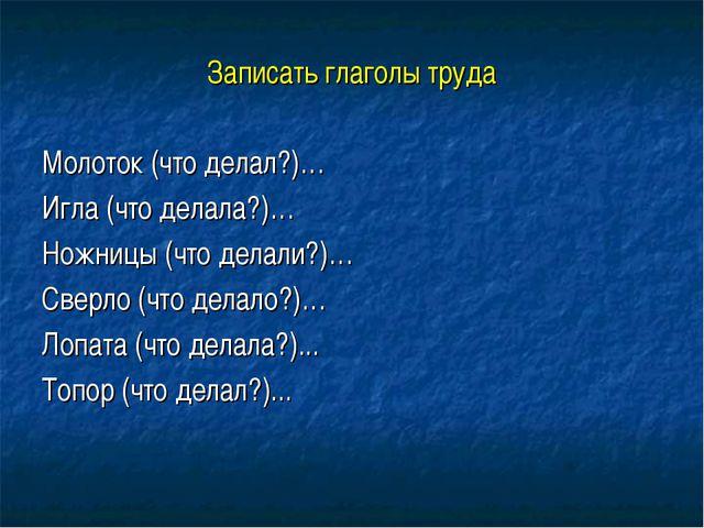 Записать глаголы труда Молоток (что делал?)… Игла (что делала?)… Ножницы (что...