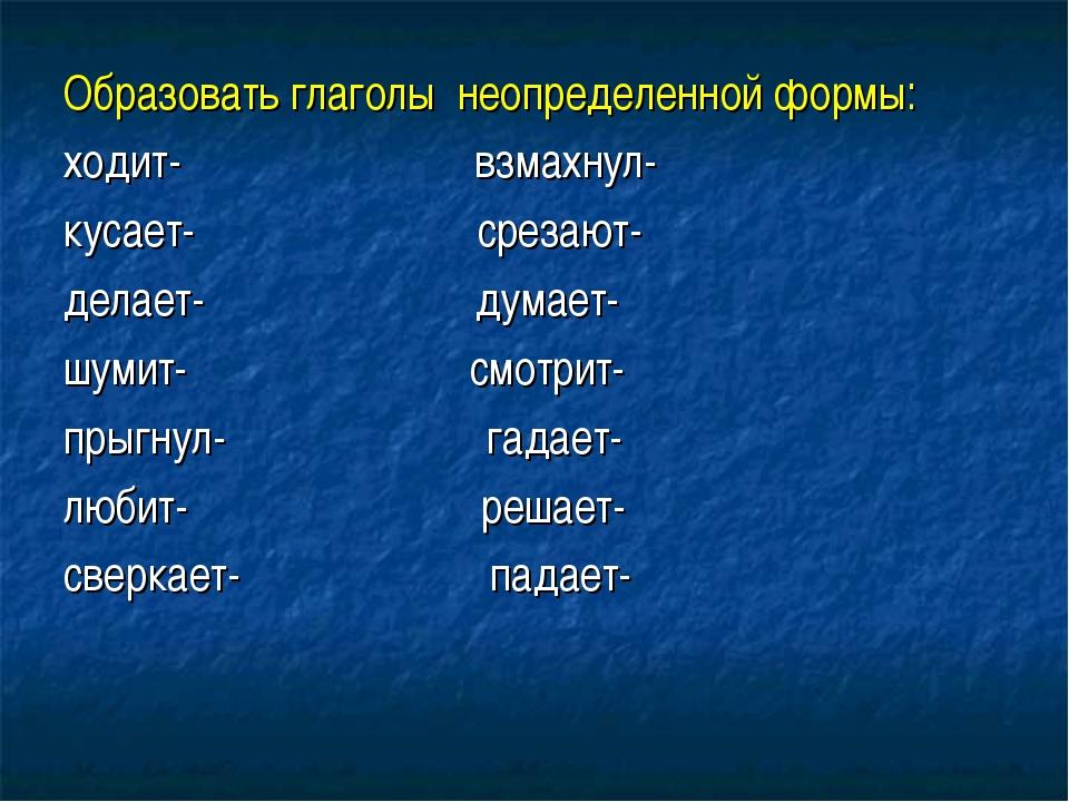 Образовать глаголы неопределенной формы: ходит- взмахнул- кусает- срезают- де...