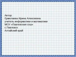 Автор: Ермолаева Ирина Алексеевна учитель информатики и математики МОУ «Павло