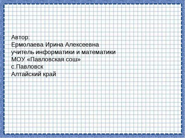 Автор: Ермолаева Ирина Алексеевна учитель информатики и математики МОУ «Павло...