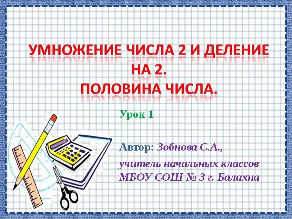 Урок 1 Автор: Зобнова С.А., учитель начальных классов МБОУ СОШ № 3 г. Балахна