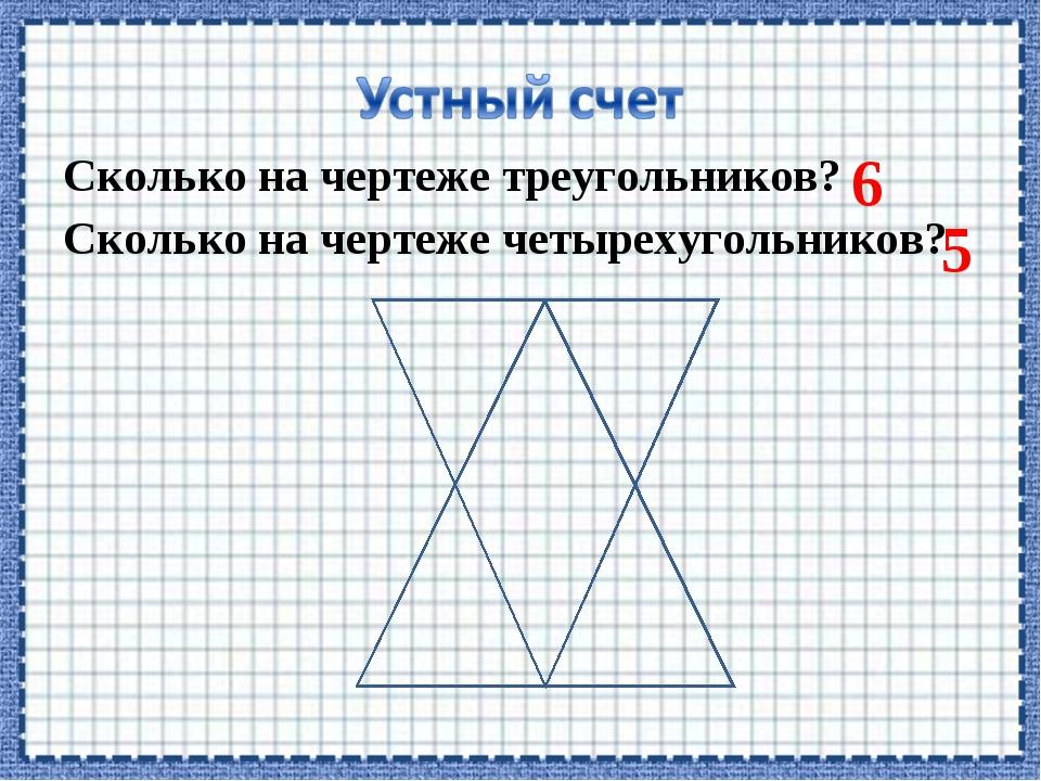 Сколько на чертеже треугольников? Сколько на чертеже четырехугольников? 6 5