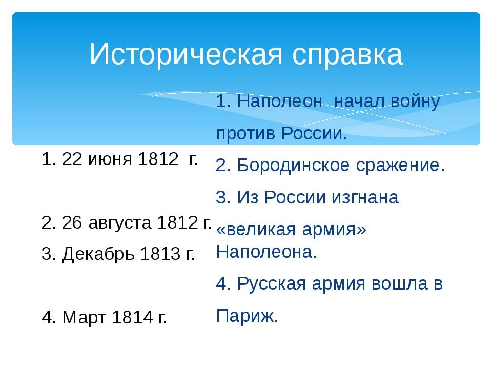 Историческая справка 1. 22 июня 1812 г. 2. 26 августа 1812 г. 3. Декабрь 1813...