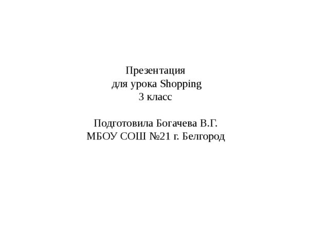 Презентация для урока Shopping 3 класс Подготовила Богачева В.Г. МБОУ СОШ №21...