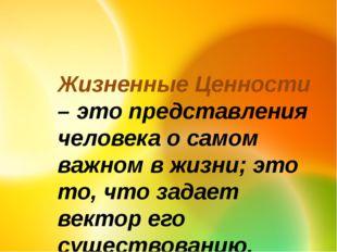 Жизненные Ценности – это представления человека о самом важном в жизни; это т