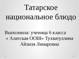 Татарское национальное блюдо Выполнила: ученица 6 класса « Алатская ООШ» Тухв