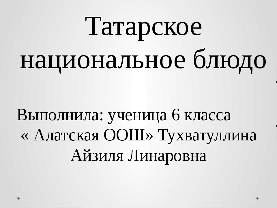 Татарское национальное блюдо Выполнила: ученица 6 класса « Алатская ООШ» Тухв...